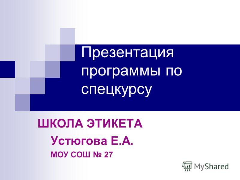 Презентация программы по спецкурсу ШКОЛА ЭТИКЕТА Устюгова Е.А. МОУ СОШ 27
