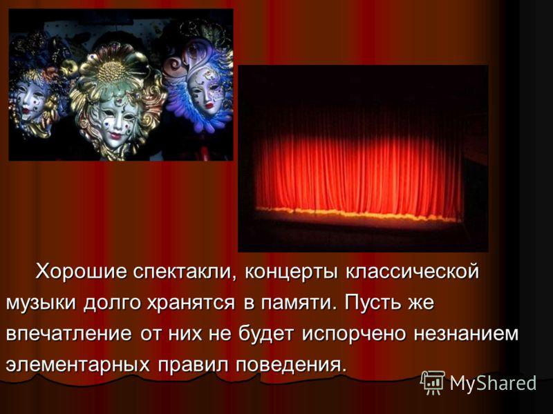 Хорошие спектакли, концерты классической Хорошие спектакли, концерты классической музыки долго хранятся в памяти. Пусть же впечатление от них не будет испорчено незнанием элементарных правил поведения.