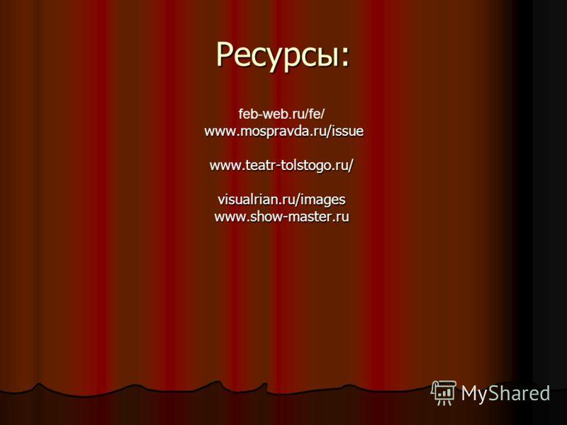 Ресурсы: feb-web.ru/fe/ www.mospravda.ru/issue www.teatr-tolstogo.ru/visualrian.ru/imageswww.show-master.ru