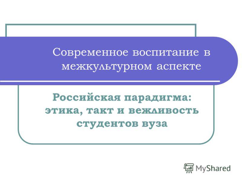 Современное воспитание в межкультурном аспекте Российская парадигма: этика, такт и вежливость студентов вуза