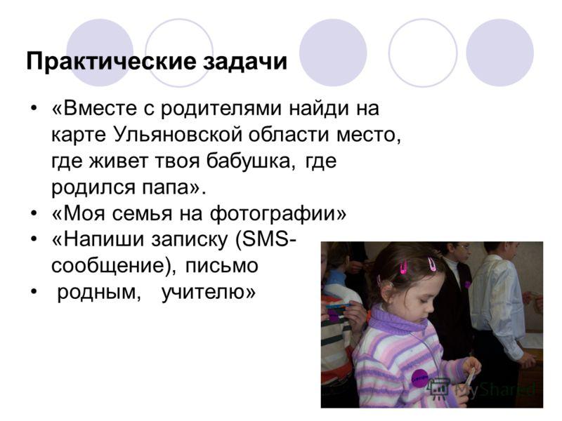 Практические задачи «Вместе с родителями найди на карте Ульяновской области место, где живет твоя бабушка, где родился папа». «Моя семья на фотографии» «Напиши записку (SMS- сообщение), письмо родным, учителю»