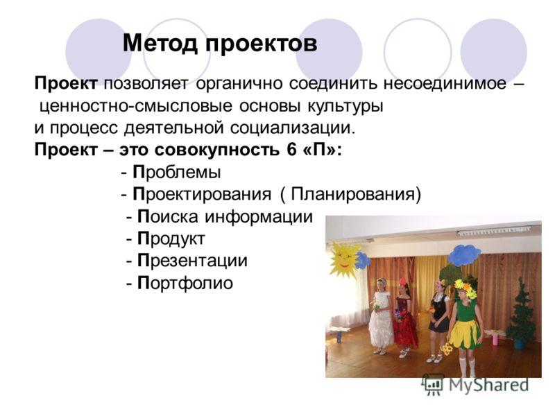 Метод проектов Проект позволяет органично соединить несоединимое – ценностно-смысловые основы культуры и процесс деятельной социализации. Проект – это совокупность 6 «П»: - Проблемы - Проектирования ( Планирования) - Поиска информации - Продукт - Пре