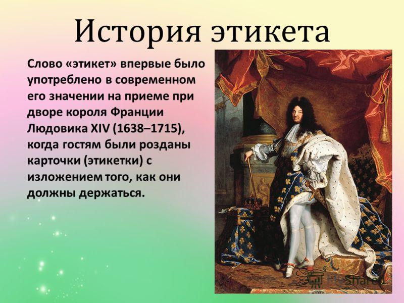История этикета Слово « этикет » впервые было употреблено в современном его значении на приеме при дворе короля Франции Людовика Х IV (1638–1715), когда гостям были розданы карточки ( этикетки ) с изложением того, как они должны держаться.