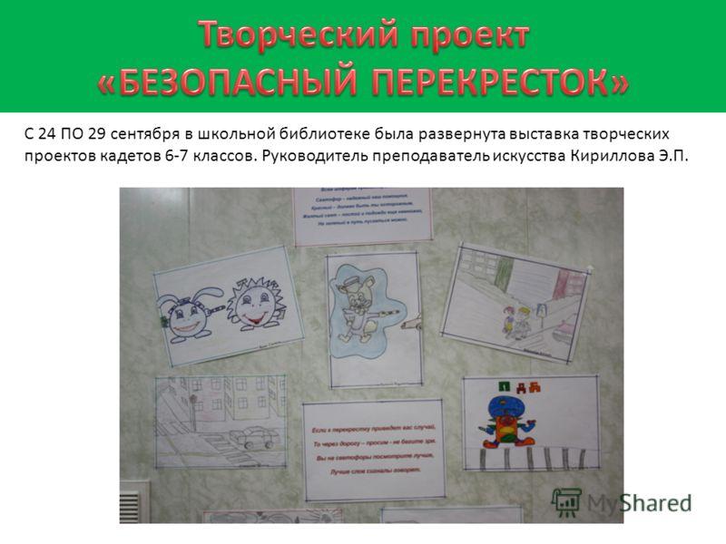С 24 ПО 29 сентября в школьной библиотеке была развернута выставка творческих проектов кадетов 6-7 классов. Руководитель преподаватель искусства Кириллова Э.П.