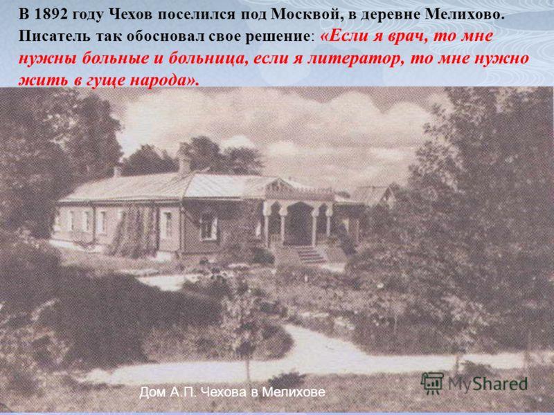 Дом А.П. Чехова в Мелихове В 1892 году Чехов поселился под Москвой, в деревне Мелихово. Писатель так обосновал свое решение: «Если я врач, то мне нужны больные и больница, если я литератор, то мне нужно жить в гуще народа».