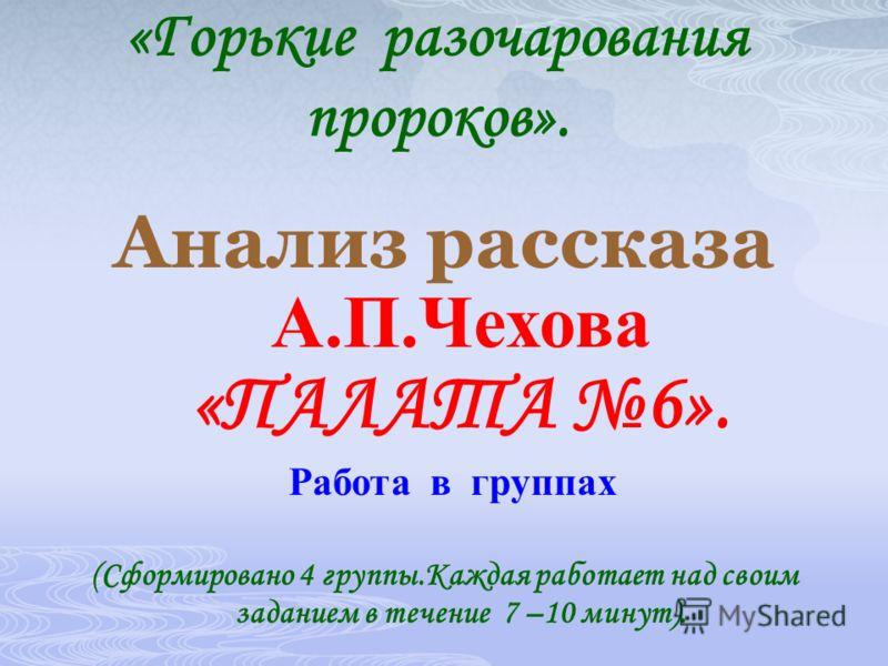 «Горькие разочарования пророков». Анализ рассказа А.П.Чехова «ПАЛАТА 6». Работа в группах (Сформировано 4 группы.Каждая работает над своим заданием в течение 7 –10 минут).