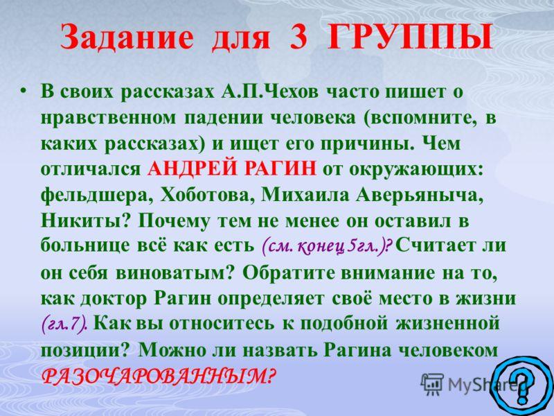 Задание для 3 ГРУППЫ В своих рассказах А.П.Чехов часто пишет о нравственном падении человека (вспомните, в каких рассказах) и ищет его причины. Чем отличался АНДРЕЙ РАГИН от окружающих: фельдшера, Хоботова, Михаила Аверьяныча, Никиты? Почему тем не м