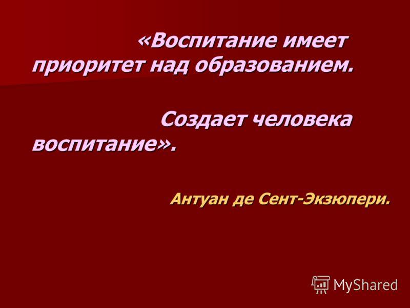 «Воспитание имеет приоритет над образованием. «Воспитание имеет приоритет над образованием. Создает человека воспитание». Создает человека воспитание». Антуан де Сент-Экзюпери.