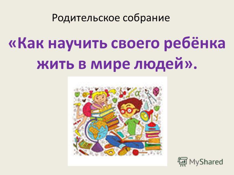 «Как научить своего ребёнка жить в мире людей». Родительское собрание