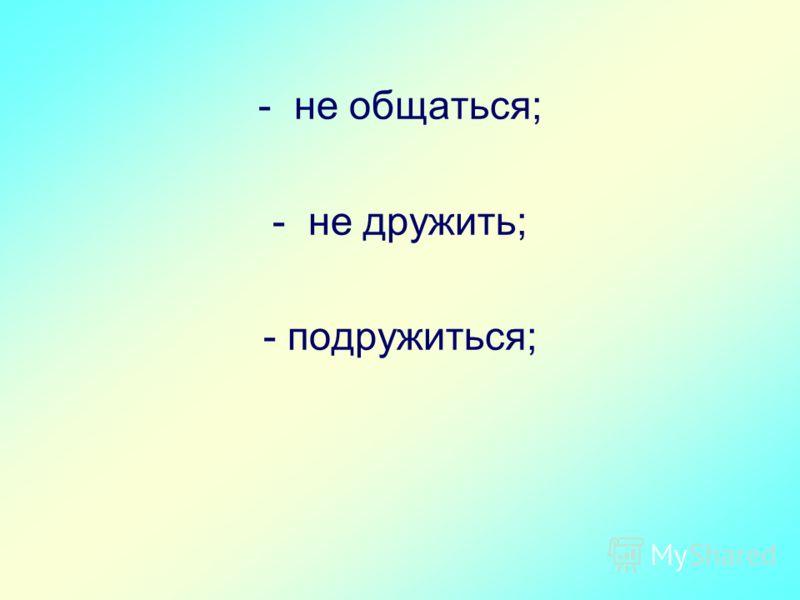 - не общаться; - не дружить; - подружиться;