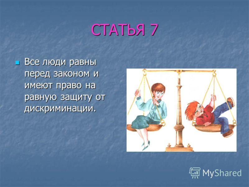 СТАТЬЯ 7 Все люди равны перед законом и имеют право на равную защиту от дискриминации. Все люди равны перед законом и имеют право на равную защиту от дискриминации.