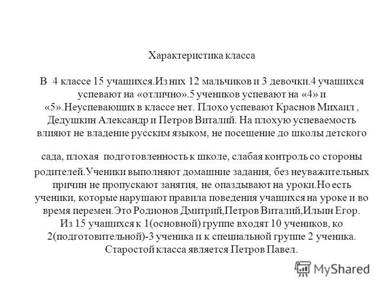 Характеристика класса В 4 классе 15 учащихся.Из них 12 мальчиков и 3 девочки.4 учащихся успевают на «отлично».5 учеников успевают на «4» и «5».Неуспевающих в классе нет. Плохо успевают Краснов Михаил, Дедушкин Александр и Петров Виталий. На плохую ус