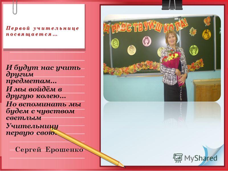 Первой учительнице посвящается… Первой учительнице посвящается… И будут нас учить другим предметам… И мы войдём в другую колею… Но вспоминать мы будем с чувством светлым Учительницу первую свою. Сергей Ерошенко