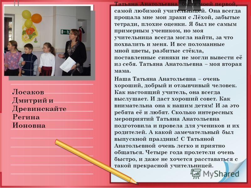 Татьяна Анатольевна была моей первой, самой любимой учительницей. Она всегда прощала мне мои драки с Лёхой, забытые тетради, плохие оценки. Я был не самым примерным учеником, но моя учительница всегда могла найти, за что похвалить и меня. И все полом