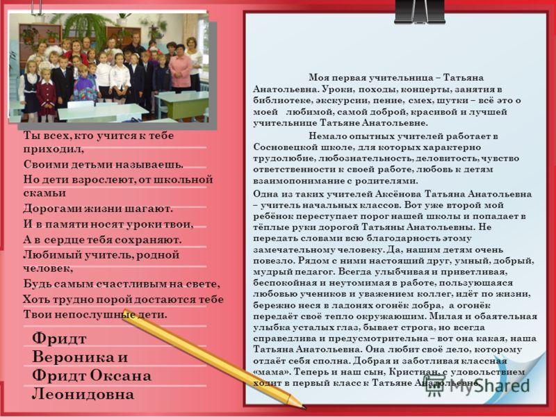 Моя первая учительница – Татьяна Анатольевна. Уроки, походы, концерты, занятия в библиотеке, экскурсии, пение, смех, шутки – всё это о моей любимой, самой доброй, красивой и лучшей учительнице Татьяне Анатольевне. Немало опытных учителей работает в С
