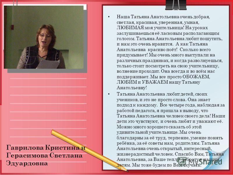 Наша Татьяна Анатольевна очень добрая, светлая, красивая, уверенная, умная, ЛЮБИМАЯ моя учительница! На уроках заслушиваешься её ласковым располагающим голосом. Татьяна Анатольевна любит пошутить, и нам это очень нравится. А как Татьяна Анатольевна к
