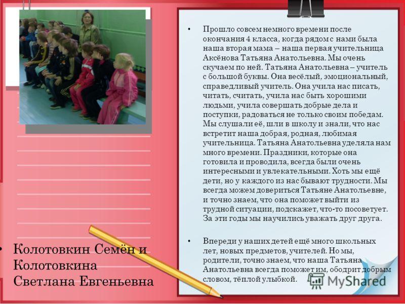 Прошло совсем немного времени после окончания 4 класса, когда рядом с нами была наша вторая мама – наша первая учительница Аксёнова Татьяна Анатольевна. Мы очень скучаем по ней. Татьяна Анатольевна – учитель с большой буквы. Она весёлый, эмоциональны