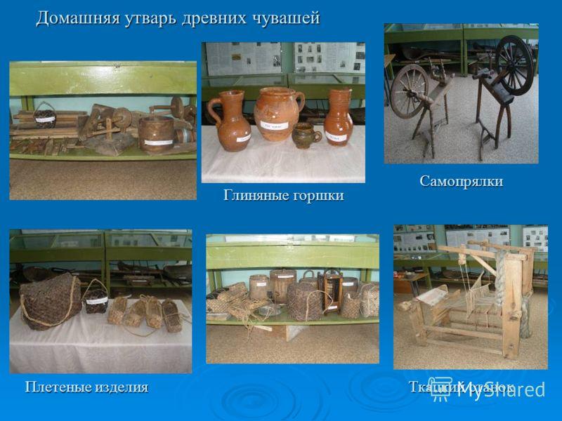 Домашняя утварь древних чувашей Плетеные изделия Глиняные горшки Самопрялки Ткацкий станок