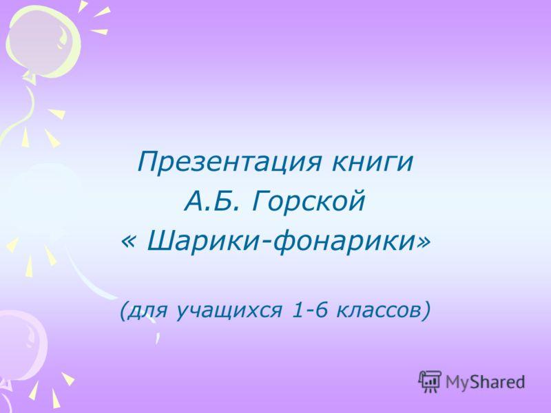 Презентация книги А.Б. Горской « Шарики-фонарики » (для учащихся 1-6 классов)