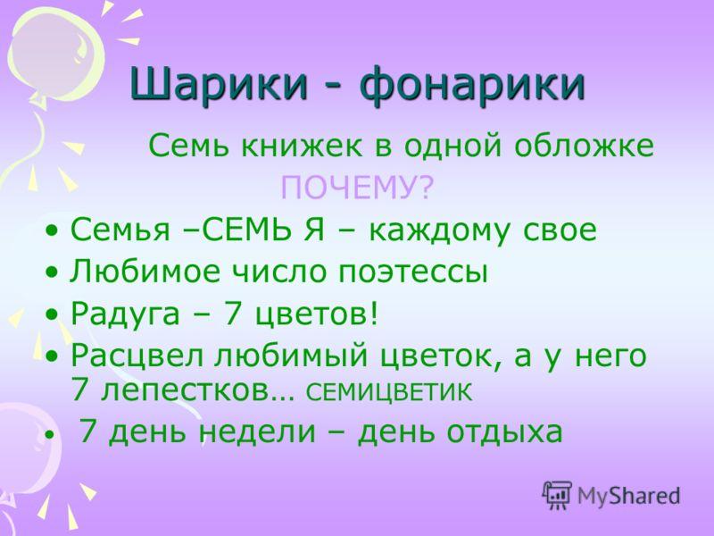 Шарики - фонарики Семь книжек в одной обложке ПОЧЕМУ? Семья –СЕМЬ Я – каждому свое Любимое число поэтессы Радуга – 7 цветов! Расцвел любимый цветок, а у него 7 лепестков… СЕМИЦВЕТИК 7 день недели – день отдыха