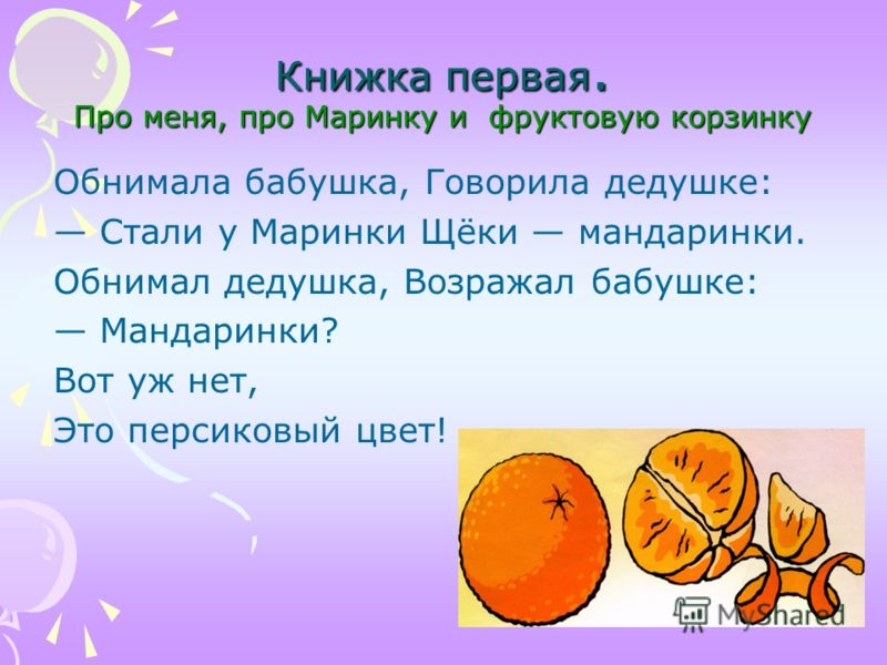 Обнимала бабушка, Говорила дедушке: Стали у Маринки Щёки мандаринки. Обнимал дедушка, Возражал бабушке: Мандаринки? Вот уж нет, Это персиковый цвет!