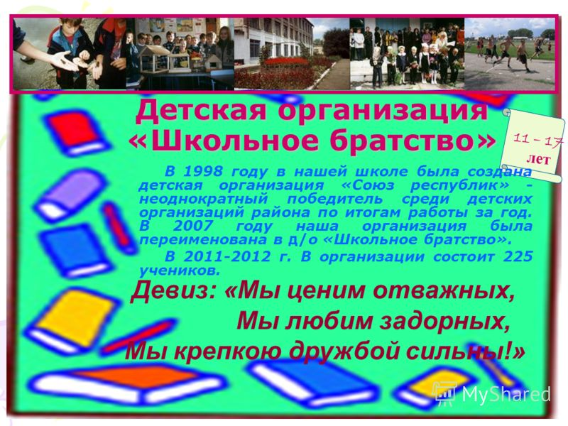 Детская организация «Школьное братство» В 1998 году в нашей школе была создана детская организация «Союз республик» - неоднократный победитель среди детских организаций района по итогам работы за год. В 2007 году наша организация была переименована в