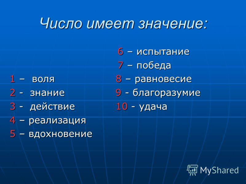 Число имеет значение: 6 – испытание 6 – испытание 7 – победа 7 – победа 1 – воля 8 – равновесие 2 - знание 9 - благоразумие 3 - действие 10 - удача 4 – реализация 5 – вдохновение