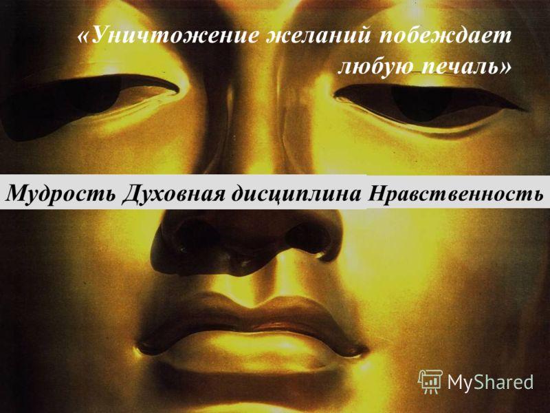 «Уничтожение желаний побеждает любую печаль» Нравственность МудростьДуховная дисциплина 12