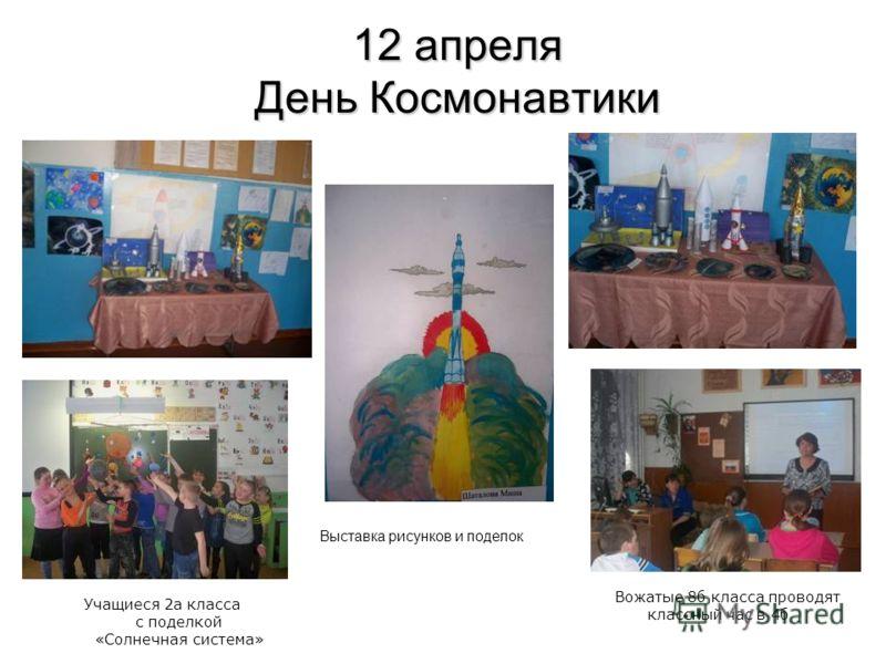 12 апреля День Космонавтики Выставка рисунков и поделок Учащиеся 2а класса с поделкой «Солнечная система» Вожатые 8б класса проводят классный час в 4б