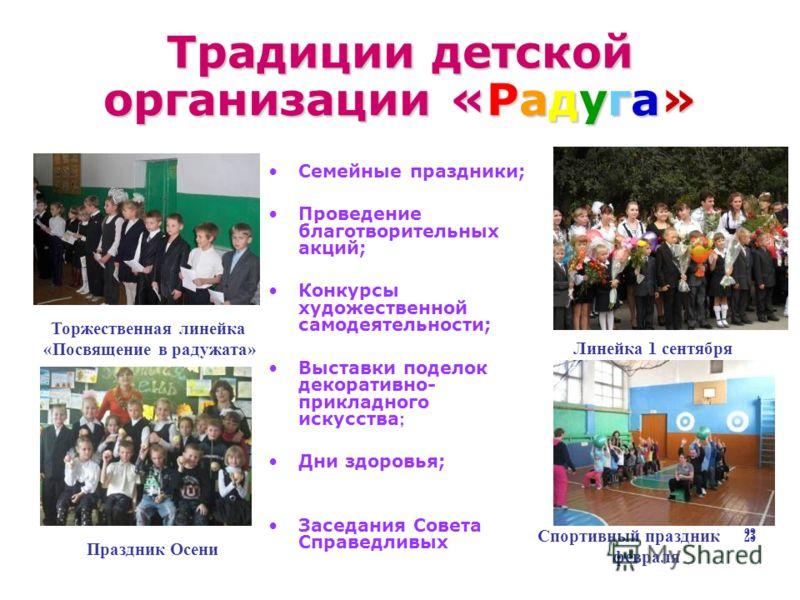 Традиции детской организации «Радуга» Семейные праздники; Проведение благотворительных акций; Конкурсы художественной самодеятельности; Выставки поделок декоративно- прикладного искусства ; Дни здоровья; Заседания Совета Справедливых Торжественная ли