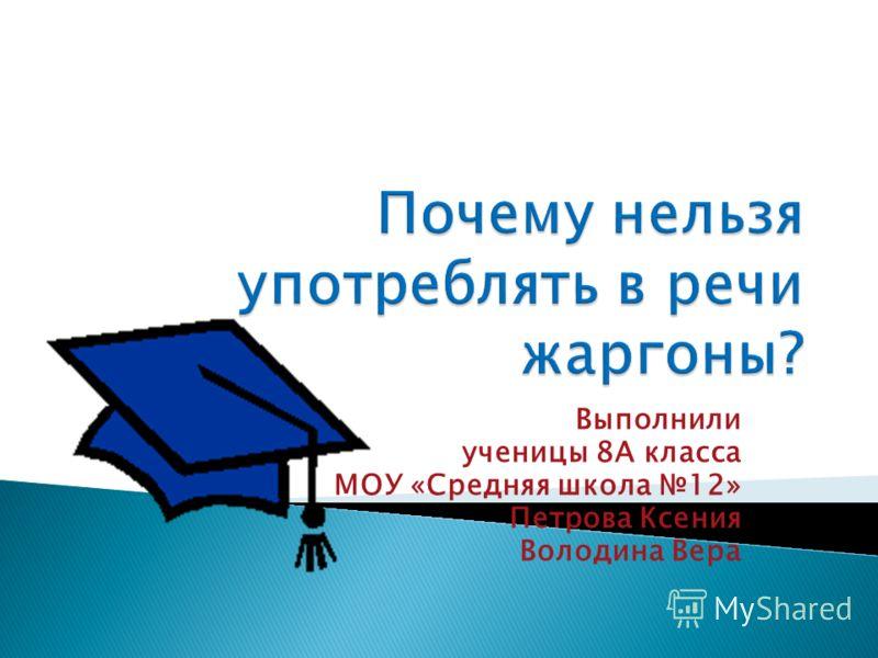 Выполнили ученицы 8А класса МОУ «Средняя школа 12» Петрова Ксения Володина Вера