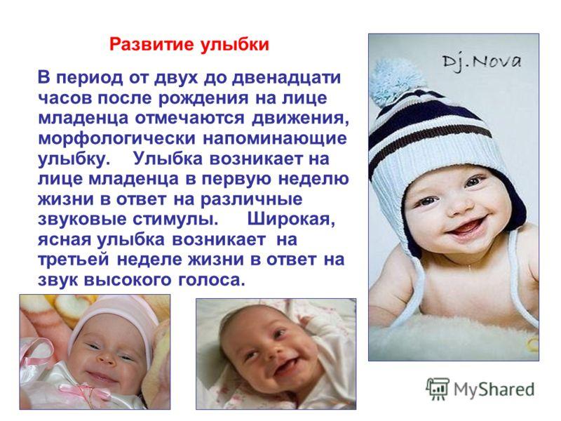Развитие улыбки В период от двух до двенадцати часов после рождения на лице младенца отмечаются движения, морфологически напоминающие улыбку. Улыбка возникает на лице младенца в первую неделю жизни в ответ на различные звуковые стимулы. Широкая, ясна
