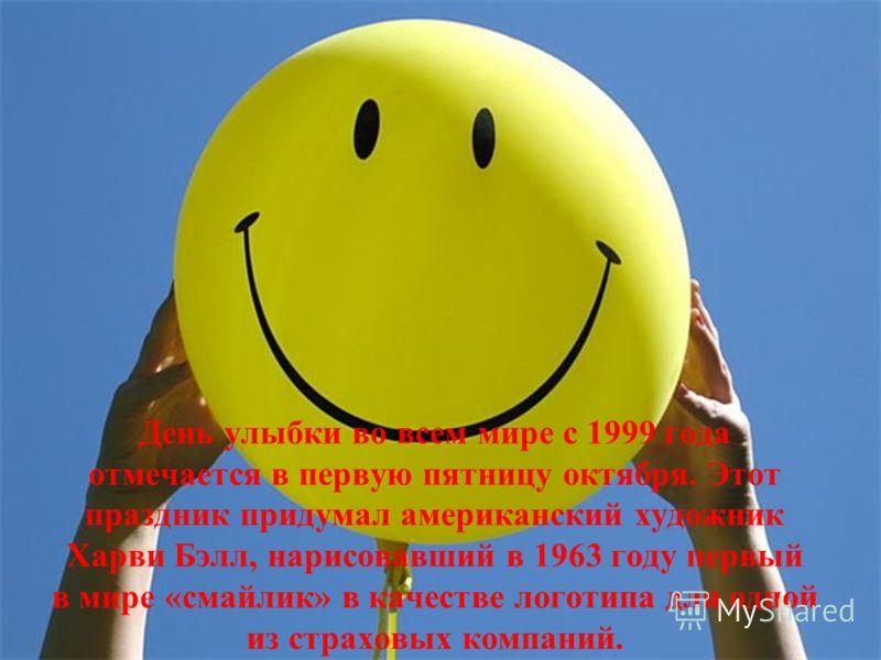 День улыбки во всем мире с 1999 года отмечается в первую пятницу октября. Этот праздник придумал американский художник Харви Бэлл, нарисовавший в 1963 году первый в мире «смайлик» в качестве логотипа для одной из страховых компаний.
