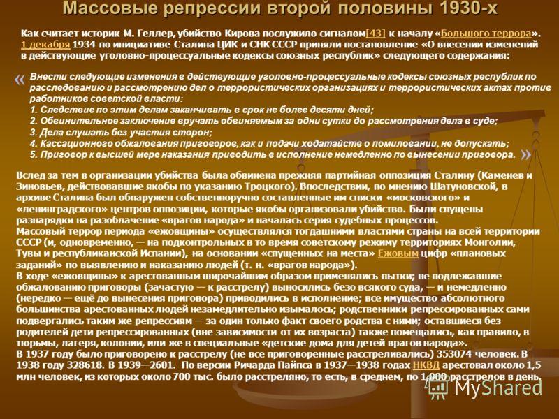 Массовые репрессии второй половины 1930-х Как считает историк М. Геллер, убийство Кирова послужило сигналом[43] к началу «Большого террора». 1 декабря 1934 по инициативе Сталина ЦИК и СНК СССР приняли постановление «О внесении изменений в действующие