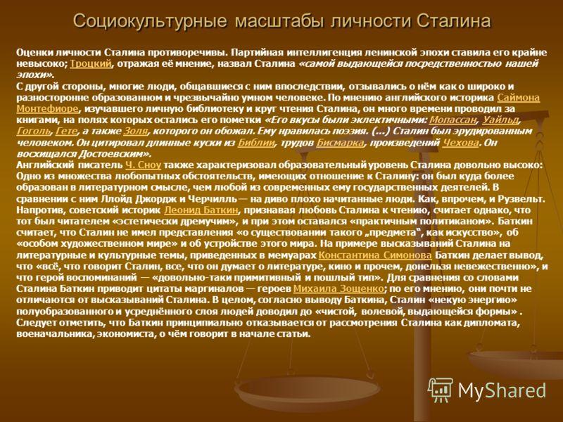 Социокультурные масштабы личности Сталина Оценки личности Сталина противоречивы. Партийная интеллигенция ленинской эпохи ставила его крайне невысоко; Троцкий, отражая её мнение, назвал Сталина «самой выдающейся посредственностью нашей эпохи».Троцкий