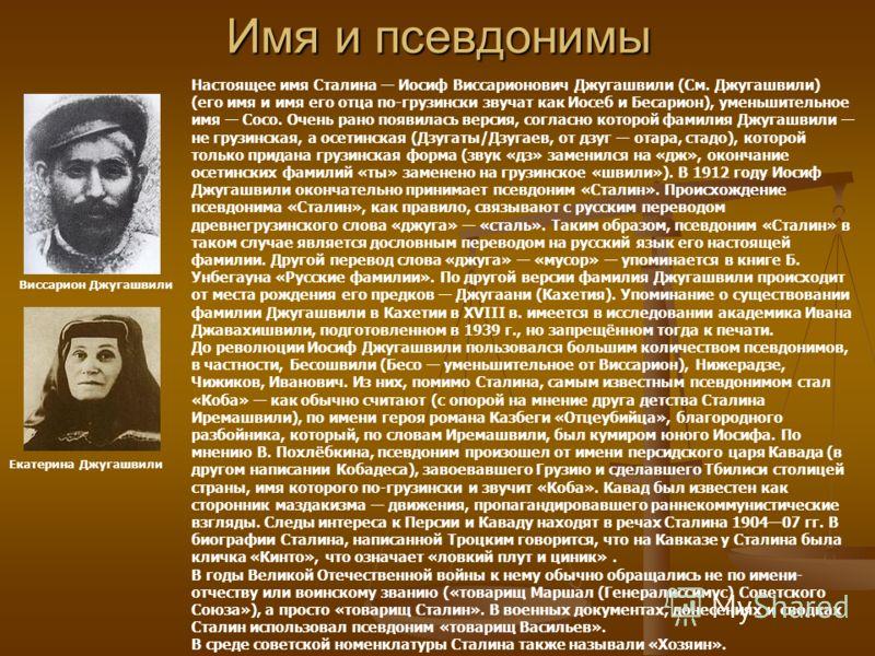 Имя и псевдонимы Виссарион Джугашвили Екатерина Джугашвили Настоящее имя Сталина Иосиф Виссарионович Джугашвили (См. Джугашвили) (его имя и имя его отца по-грузински звучат как Иосеб и Бесарион), уменьшительное имя Сосо. Очень рано появилась версия,