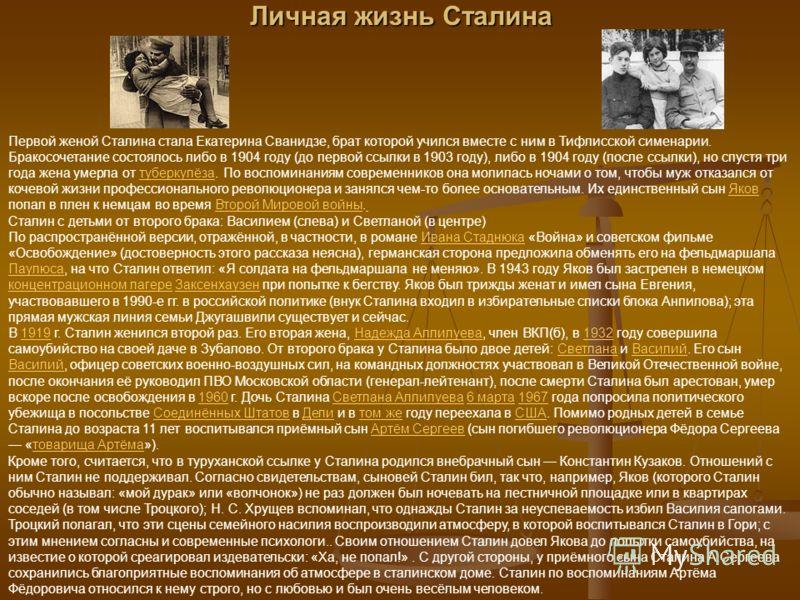 Личная жизнь Сталина Первой женой Сталина стала Екатерина Сванидзе, брат которой учился вместе с ним в Тифлисской сименарии. Бракосочетание состоялось либо в 1904 году (до первой ссылки в 1903 году), либо в 1904 году (после ссылки), но спустя три год
