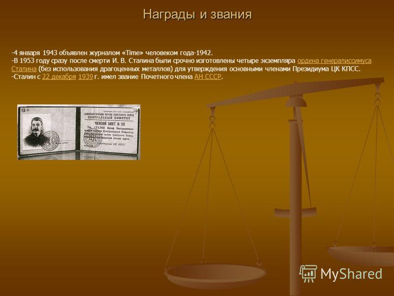 Награды и звания -4 января 1943 объявлен журналом «Time» человеком года-1942. -В 1953 году сразу после смерти И. В. Сталина были срочно изготовлены четыре экземпляра ордена генералиссимуса Сталина (без использования драгоценных металлов) для утвержде