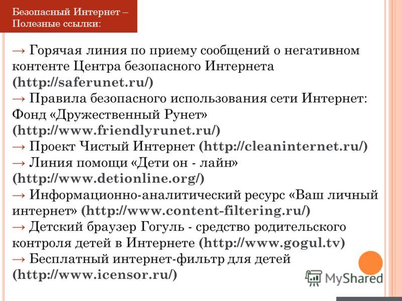 Безопасный Интернет – Полезные ссылки: Горячая линия по приему сообщений о негативном контенте Центра безопасного Интернета (http://saferunet.ru/) Правила безопасного использования сети Интернет: Фонд «Дружественный Рунет» (http://www.friendlyrunet.r