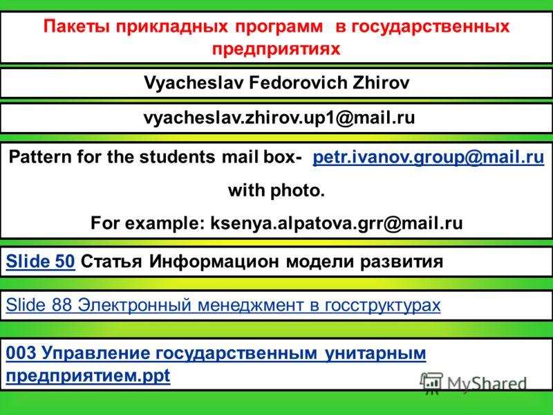 Пакеты прикладных программ в государственных предприятиях Vyacheslav Fedorovich Zhirov vyacheslav.zhirov.up1@mail.ru Pattern for the students mail box- petr.ivanov.group@mail.rupetr.ivanov.group@mail.ru with photo. For example: ksenya.alpatova.grr@ma