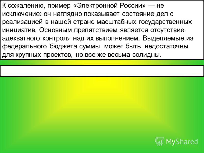 К сожалению, пример «Электронной России» не исключение: он наглядно показывает состояние дел с реализацией в нашей стране масштабных государственных инициатив. Основным препятствием является отсутствие адекватного контроля над их выполнением. Выделяе