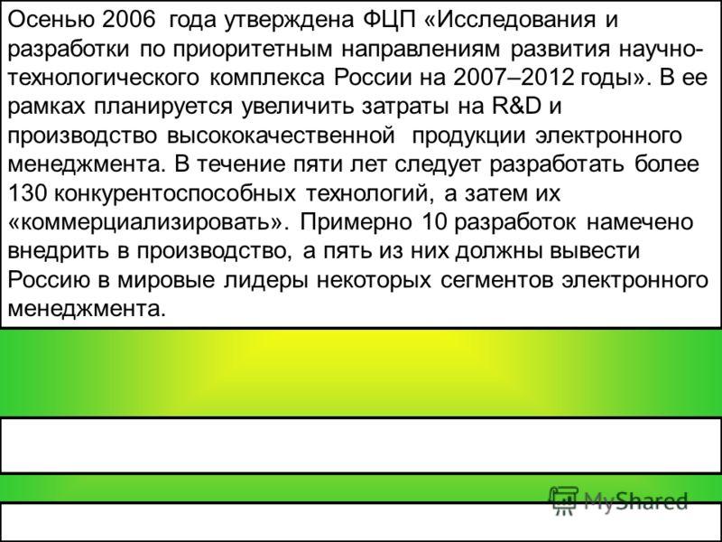 Осенью 2006 года утверждена ФЦП «Исследования и разработки по приоритетным направлениям развития научно- технологического комплекса России на 2007–2012 годы». В ее рамках планируется увеличить затраты на R&D и производство высококачественной продукци