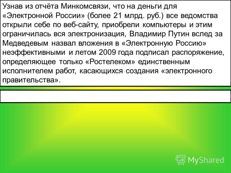 Узнав из отчёта Минкомсвязи, что на деньги для «Электронной России» (более 21 млрд. руб.) все ведомства открыли себе по веб-сайту, приобрели компьютеры и этим ограничилась вся электронизация, Владимир Путин вслед за Медведевым назвал вложения в «Элек