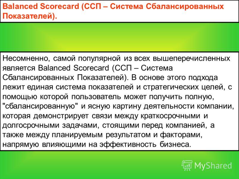 Несомненно, самой популярной из всех вышеперечисленных является Balanced Scorecard (ССП – Система Сбалансированных Показателей). В основе этого подхода лежит единая система показателей и стратегических целей, с помощью которой пользователь может полу