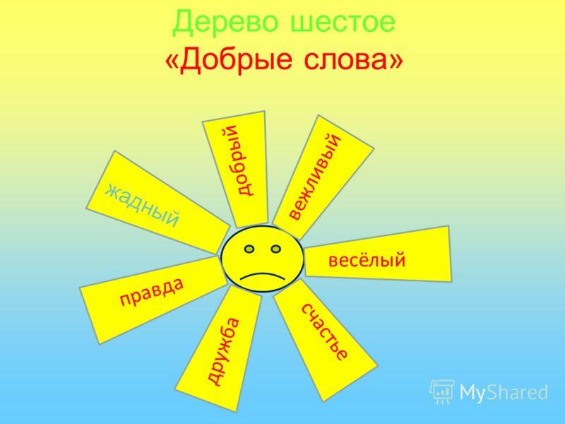 Дерево шестое «Добрые слова» груб ый вежливый добрый жадный весёлый счастье дружба правда