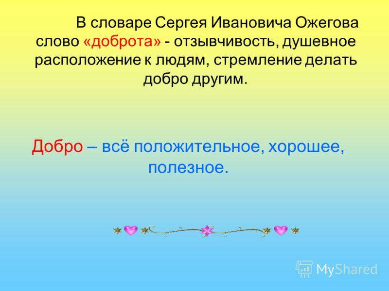 В словаре Сергея Ивановича Ожегова слово «доброта» - отзывчивость, душевное расположение к людям, стремление делать добро другим. Добро – всё положительное, хорошее, полезное.