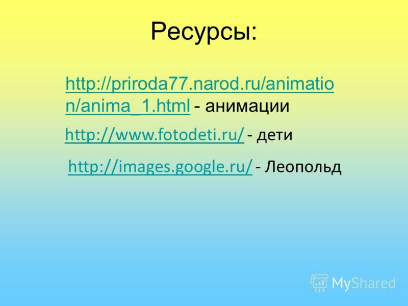 Ресурсы: http://priroda77.narod.ru/animatio n/anima_1.htmlhttp://priroda77.narod.ru/animatio n/anima_1.html - анимации http://www.fotodeti.ru/http://www.fotodeti.ru/ - дети http://images.google.ru/http://images.google.ru/ - Леопольд