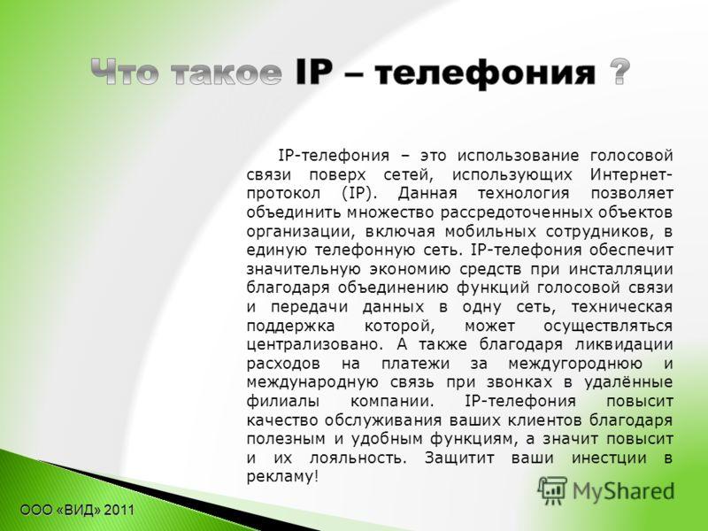 IP-телефония – это использование голосовой связи поверх сетей, использующих Интернет- протокол (IP). Данная технология позволяет объединить множество рассредоточенных объектов организации, включая мобильных сотрудников, в единую телефонную сеть. IP-т