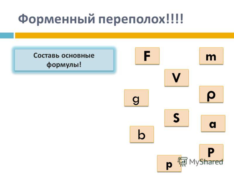 Форменный переполох !!!! Составь основные формулы ! a a S S b b g g p p P P ρ ρ m m F F V V
