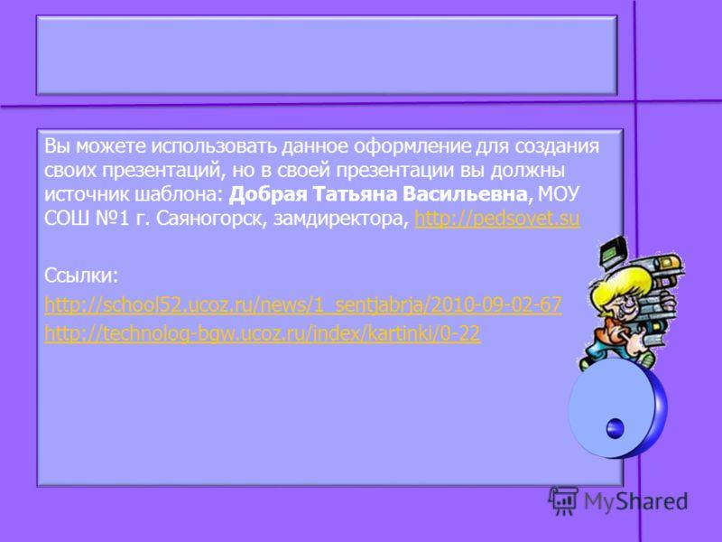 Вы можете использовать данное оформление для создания своих презентаций, но в своей презентации вы должны источник шаблона: Добрая Татьяна Васильевна, МОУ СОШ 1 г. Саяногорск, замдиректора, http://pedsovet.suhttp://pedsovet.su Ссылки: http://school52